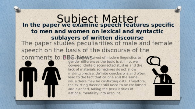 Subject Matter  In the paper we examine speech features specific to men and women on lexical and syntactic sublayers of written discourse The paper studies peculiarities of male and female speech on the basis of the discourse of the comments to BBC News