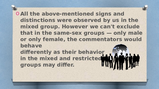 All the above-mentioned signs and distinctions were observed by us in the mixed group. However we can't exclude that in the same-sex groups — only male or only female, the commentators would behave  differently as their behavior  in the mixed and restricted  groups may differ.