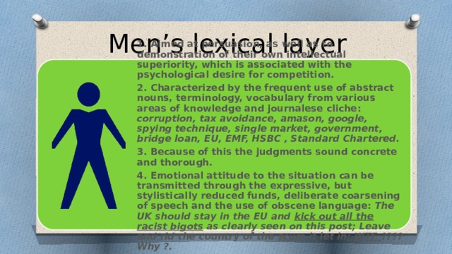 Men's lexical layer 1. Aimed at persuasion, as well as to demonstration of their own intellectual superiority, which is associated with the psychological desire for competition. 2. Characterized by the frequent use of abstract nouns, terminology, vocabulary from various areas of knowledge and journalese cliche: corruption, tax avoidance, amason, google, spying technique, single market, government, bridge loan, EU, EMF, HSBC , Standard Chartered. 3. Because of this the judgments sound concrete and thorough. 4. Emotional attitude to the situation can be transmitted through the expressive, but stylistically reduced funds, deliberate coarsening of speech and the use of obscene language: The UK should stay in the EU and kick out all the racist bigots as clearly seen on this post; Leave and rid the country of the scum it let in ; WTF ???? Why ?.