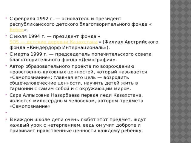С февраля 1992г.— основатель и президент республиканского детского благотворительного фонда « Бобек ». С июля 1994г.— президент фонда « SOS— детские деревни Казахстана