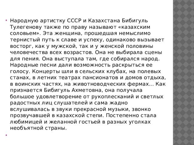 Народную артистку СССР и Казахстана Бибигуль Тулегенову также по праву называют «казахским соловьем». Эта женщина, прошедшая немыслимо тернистый путь к славе и успеху, одинаково вызывает восторг, как у мужской, так и у женской половины человечества всех возрастов. Она не выбирала сцены для пения. Она выступала там, где собирался народ. Народные песни дали возможность раскрыться ее голосу. Концерты шли в сельских клубах, на полевых станах, в летних театрах пансионатов и домов отдыха, в воинских частях, на животноводческих фермах... Как признается Бибигуль Ахметовна, она получала большое удовлетворение от рукоплесканий и светлых радостных лиц слушателей и сама жадно вслушивалась в звуки прекрасной музыки, звонко прозвучавшей в казахской степи. Постепенно стала любимицей и желанной гостьей в разных уголках необъятной страны.