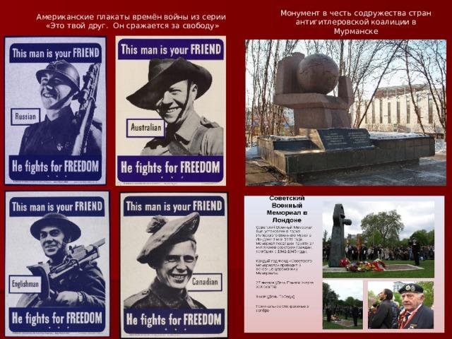 Американские плакаты времён войны из серии «Это твой друг. Он сражается за свободу» Монумент в честь содружества стран антигитлеровской коалиции в Мурманске