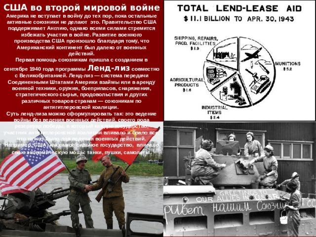 США во второй мировой войне Америка не вступает в войну до тех пор, пока остальные активные союзники не делают это. Правительство США поддерживает Англию, однако всеми силами стремится избежать участия в войне. Развитие военного производства США произошло благодаря тому, что Американский континент был далеко от военных действий. Первая помощь союзникам пришла с созданием в сентябре 1940 года программы Ленд-лиз совместно с Великобританией. Ленд-лиз — система передачи Соединенными Штатами Америки взаймы или в аренду военной техники, оружия, боеприпасов, снаряжения, стратегического сырья, продовольствия и других различных товаров странам — союзникам по антигитлеровской коалиции. Суть ленд-лиза можно сформулировать так: это ведение войны без ведения военных действий, своего рода резервуар победы, в который каждое государство, участник антигитлеровской коалиции вливало и брало все, что нужно было для ведения военных действий. Например, США, как самое сильное государство, вливало свою экономическую мощь: танки, пушки, самолеты .
