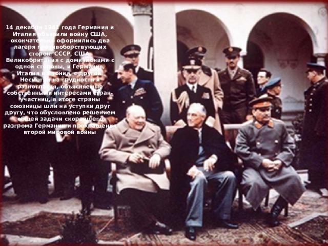 14 декабря  1941 года Германия и Италия объявили  войну США, окончательно оформились два лагеря противоборствующих сторон: СССР, США, Великобритания с доминионами с одной стороны, и Германия, Италия и Япония, с другой. Несмотря на трудности и разногласия, объясняемые собственными интересами стран-участниц, в итоге страны союзницы шли на уступки друг другу, что обусловлено решением общей задачи скорейшего разгрома Германии и прекращения второй мировой войны