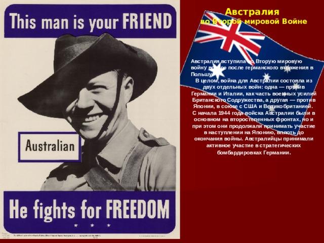 Австралия во Второй мировой Войне      Австралия вступила во Вторую мировую войну вскоре после германского вторжения в Польшу. В целом, война для Австралии состояла из двух отдельных войн: одна — против Германии и Италии, как часть военных усилий Британского Содружества, а другая — против Японии, в союзе с США и Великобританией. С начала 1944 года войска Австралии были в основном на второстепенных фронтах, но и при этом они продолжали принимать участие в наступлении на Японию, вплоть до окончания войны. Австралийцы принимали активное участие в стратегических бомбардировках Германии .