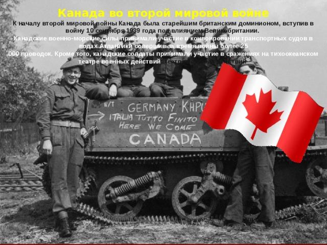 Канада во второй мировой войне К началу второй мировой войны Канада была старейшим британским доминионом, вступив в войну 10 сентября 1939 года под влиянием Великобритании. Канадские военно-морские силы принимали участие в конвоировании транспортных судов в водах Атлантики совершив за время войны более 25 000 проводок. Кроме того, канадские солдаты принимали участие в сражениях на тихоокеанском театре военных действий театре военных действий