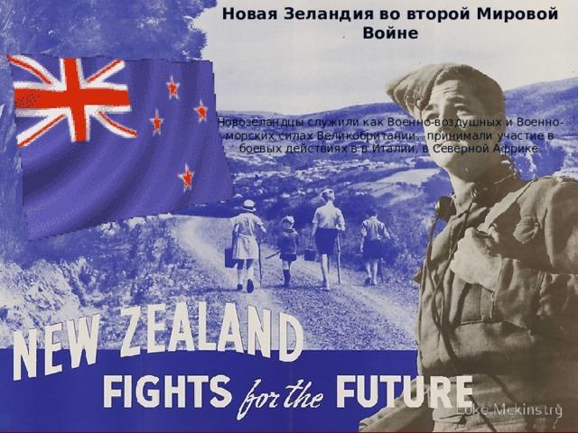Новая Зеландия во второй Мировой Войне Новозеландцы служили как Военно-воздушных и Военно-морских силах Великобритании, принимали участие в боевых действиях в в Италии, в Северной Африке .