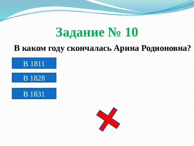Задание № 10  В каком году скончалась Арина Родионовна?  В 1811 В 1828 В 1831