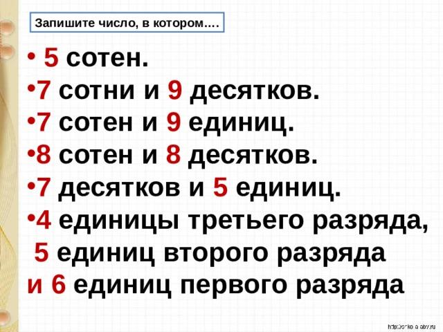 Запишите число, в котором….  5 сотен. 7 сотни и 9 десятков. 7 сотен и 9 единиц. 8 сотен и 8 десятков. 7 десятков и 5 единиц. 4 единицы третьего разряда,  5 единиц второго разряда и  6 единиц первого разряда