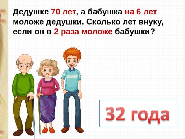 Дедушке 70 лет , а бабушка на 6 лет моложе дедушки. Сколько лет внуку, если он в 2 раза моложе бабушки?