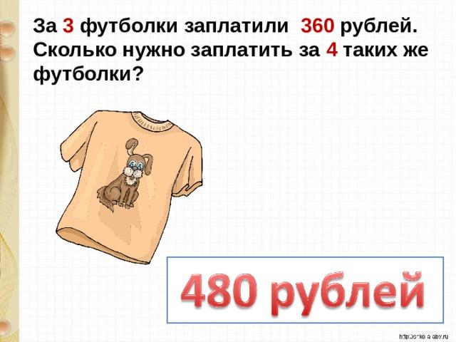 За 3 футболки заплатили 360 рублей. Сколько нужно заплатить за 4 таких же футболки?