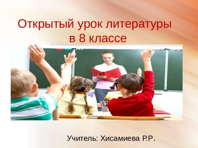 Открытый урок литературы в 8 классе Учитель: Хисамиева Р.Р .