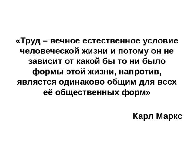 «Труд– вечное естественное условие человеческой жизни и потому он не зависит от какой бы то ни было формы этой жизни, напротив, является одинаково общим для всех её общественных форм»  Карл Маркс