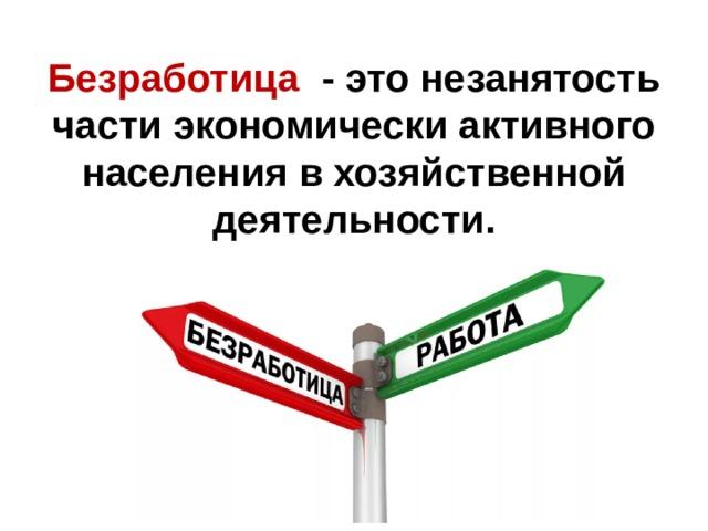 Безработица  - это незанятость части экономически активного населения в хозяйственной деятельности.