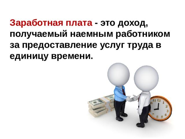 Заработная плата - это доход, получаемый наемным работником за предоставление услуг труда в единицу времени.