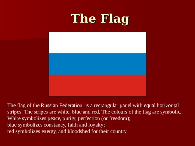 The Flag The flag of the Russian Federation is a rectangular panel with equal horizontal stripes. The stripes are white, blue and red. The colours of the flag are symbolic. White symbolizes peace, purity, perfection (or freedom); blue symbolizes constancy, faith and loyalty; red symbolizes energy, and bloodshed for their country