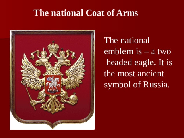 The national Coat of Arms The national emblem is – a two headed eagle. It is the most ancient symbol of Russia.