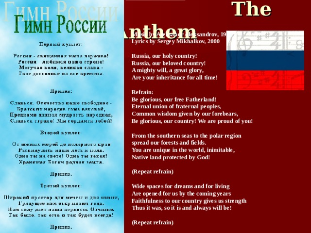 The Anthem Music by Aleksandr Aleksandrov, 1944  Lyrics by Sergey Mikhalkov, 2000   Russia, our holy country!  Russia, our beloved country!  A mighty will, a great glory,  Are your inheritance for all time!   Refrain:  Be glorious, our free Fatherland!  Eternal union of fraternal peoples,  Common wisdom given by our forebears,  Be glorious, our country! We are proud of you!   From the southern seas to the polar region  spread our forests and fields.  You are unique in the world, inimitable,  Native land protected by God!   (Repeat refrain)   Wide spaces for dreams and for living  Are opened for us by the coming years  Faithfulness to our country gives us strength  Thus it was, so it is and always will be!   (Repeat refrain)
