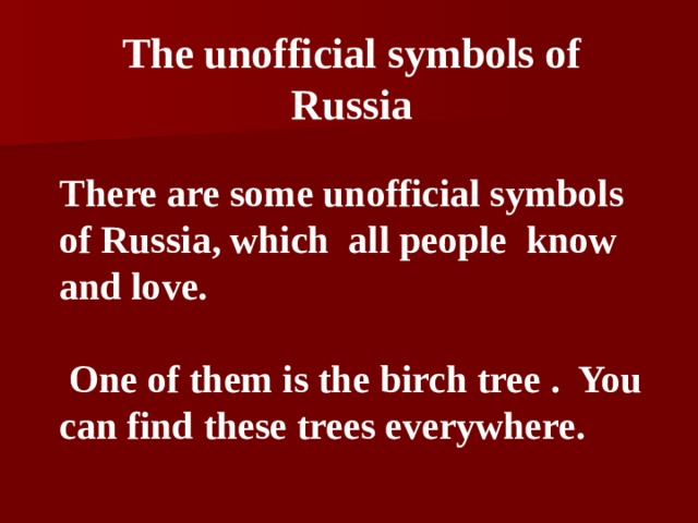 The unofficial symbols of Russia   There are some unofficial symbols of Russia, which all people know and love.  One of them is the  birch tree  . You can find these trees everywhere.