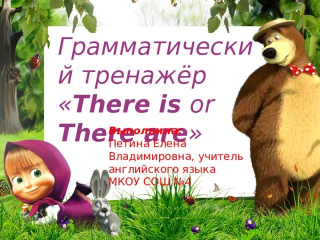Грамматический тренажёр « There is or There are » Выполнила: Петина Елена Владимировна, учитель английского языка МКОУ СОШ №4