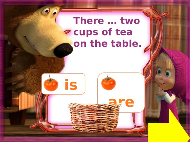 There … two cups of tea on the table.  are  is Next