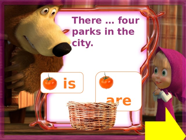 There … four parks in the city.  are  is Next