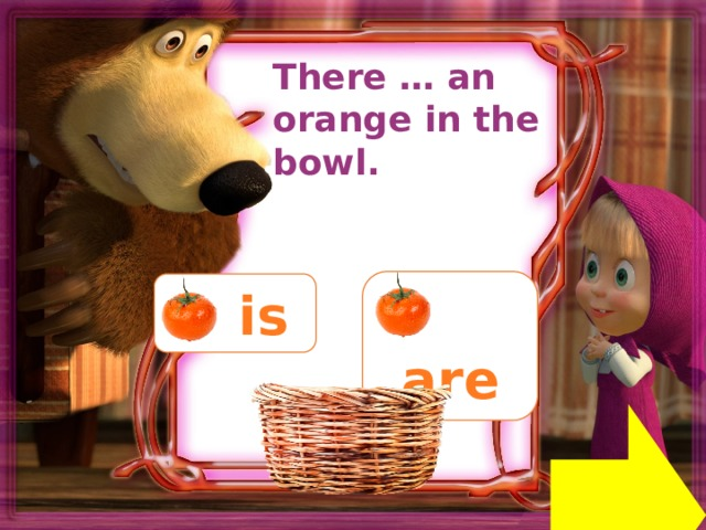 There … an orange in the bowl.  are  is Next