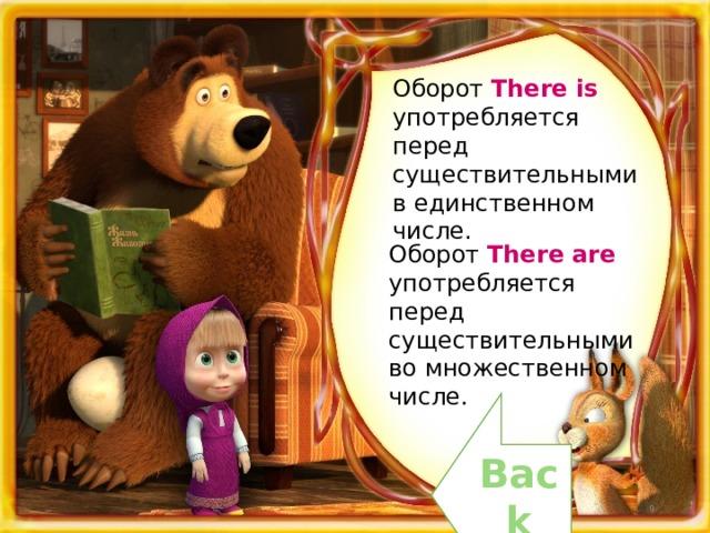 Оборот There is употребляется перед существительными в единственном числе. Оборот There are употребляется перед существительными во множественном числе. Back