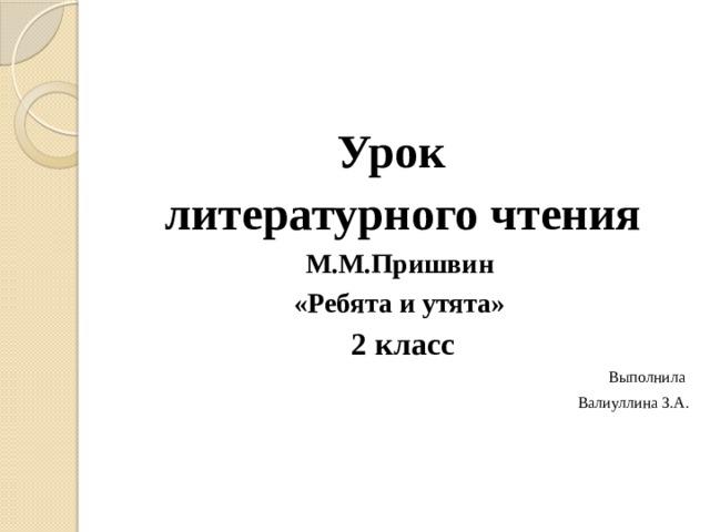 Урок литературного чтения М.М.Пришвин «Ребята и утята» 2 класс Выполнила Валиуллина З.А.