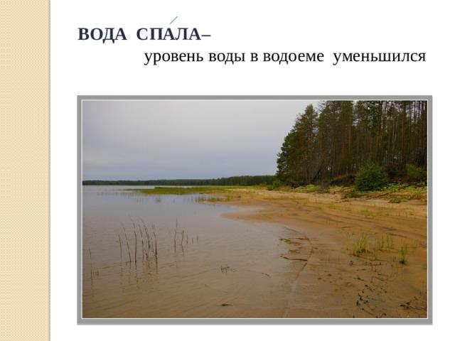 ВОДА СПАЛА –  уровень воды в водоеме уменьшился