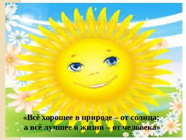 «Всё хорошее в природе – от солнца; а всё лучшее в жизни – от человека»
