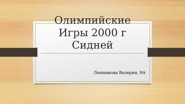 Олимпийские Игры 2000 г Сидней Лоншакова Валерия, 9А