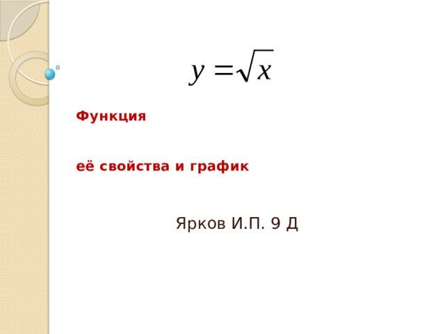 Функция      её свойства и график Ярков И.П. 9 Д