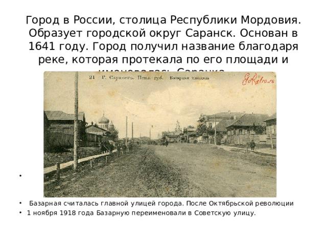 Город в России, столица Республики Мордовия. Образует городской округ Саранск. Основан в 1641 году. Город получил название благодаря реке, которая протекала по его площади и именовалась Саранка.