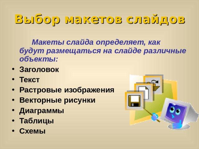 Выбор макетов слайдов   Макеты слайда определяет, как будут размещаться на слайде различные объекты: