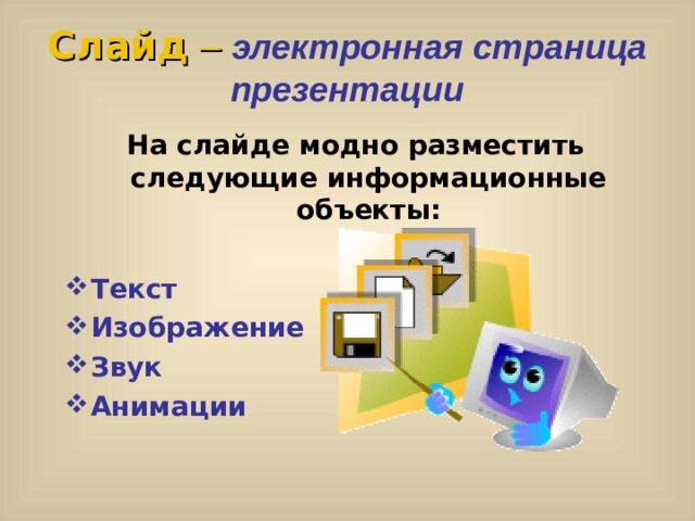 Слайд – электронная страница презентации На слайде модно разместить следующие информационные объекты:  Текст Изображение Звук Анимации