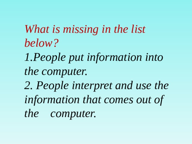 What is missing in the list below? 1.People put information into the computer. 2. People interpret and use the information that comes out of the computer.