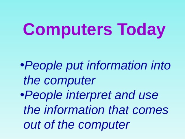 Computers Today People put information into  the computer People interpret and use  the information that comes  out of the computer