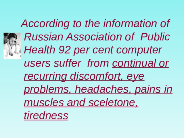 According to the information of Russian Association of Public Health 92 per cent computer users suffer from continual or recurring discomfort , eye problems, head aches , pains in muscles and sceletone, tiredness