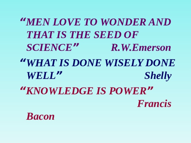 """"""" MEN LOVE TO WONDER AND THAT IS THE SEED OF SCIENCE """" R.W.Emerson """" WHAT IS DONE WISELY DONE WELL """" Shelly """" KNOWLEDGE IS POWER """" Francis Bacon"""
