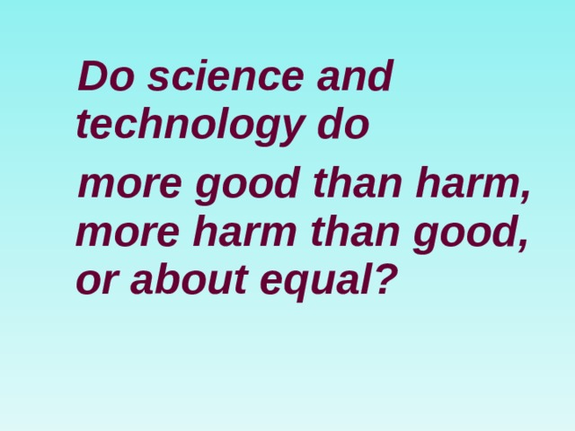 Do science and technology do  more good than harm, more harm than good, or about equal?