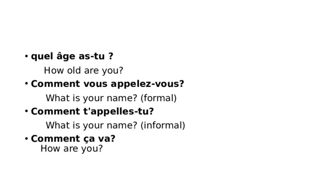 quel âge as-tu ?  How old are you? Comment vous appelez-vous?  What is your name? (formal)  Comment t'appelles-tu?  What is your name? (informal) Comment ça va?   How are you?