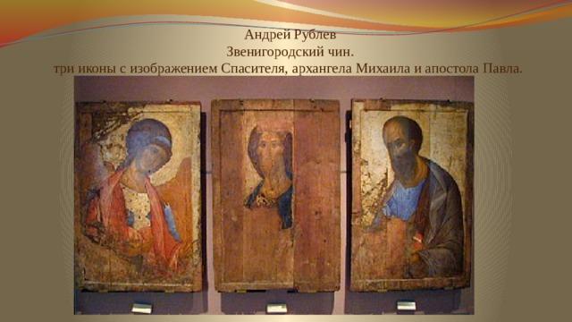 Андрей Рублев  Звенигородский чин.  трииконы с изображениемСпасителя, архангела Михаила и апостола Павла.