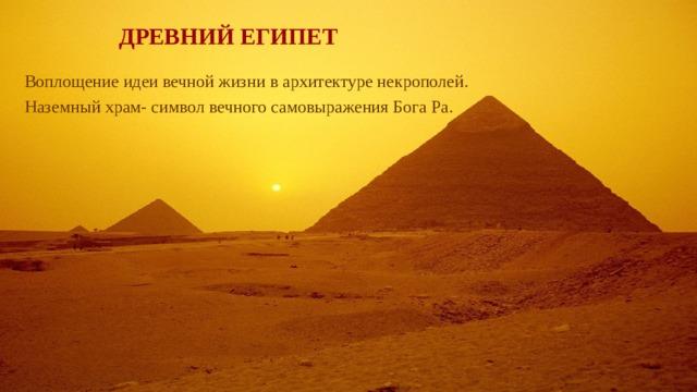 ДРЕВНИЙ ЕГИПЕТ   Воплощение идеи вечной жизни в архитектуре некрополей. Наземный храм- символ вечного самовыражения Бога Ра.