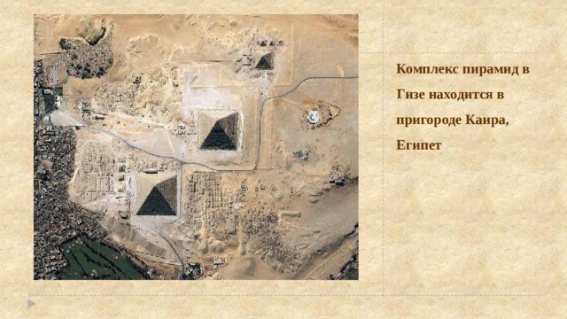 Комплекс пирамид в Гизе находится в пригороде Каира, Египет