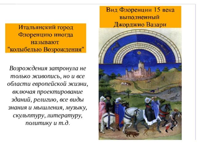 Возрождения затронула не только живопись, но и все области европейской жизни, включая проектирование зданий, религию, все виды знания и мышления, музыку, скульптуру, литературу, политику и т.д .