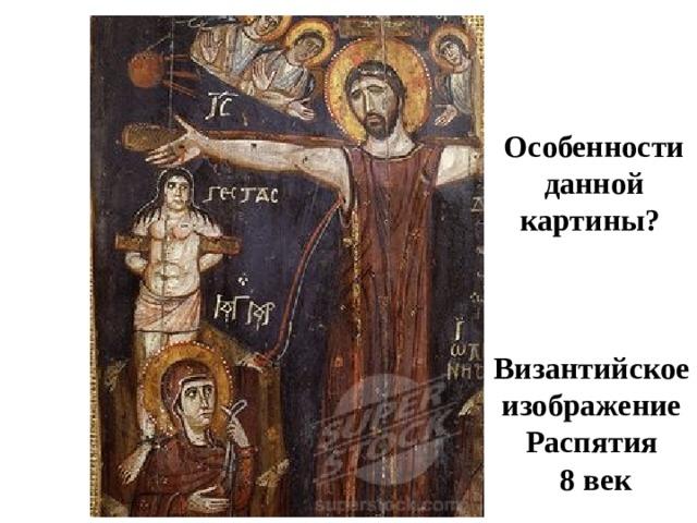 Особенности данной картины? Византийское изображение Распятия  8 век