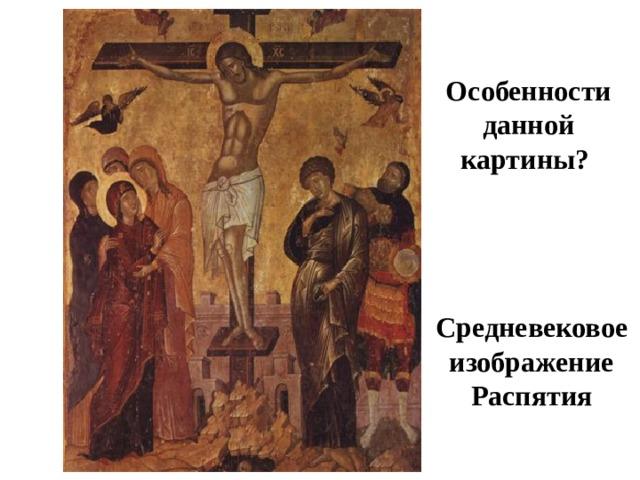 Особенности данной картины? Средневековое изображение Распятия