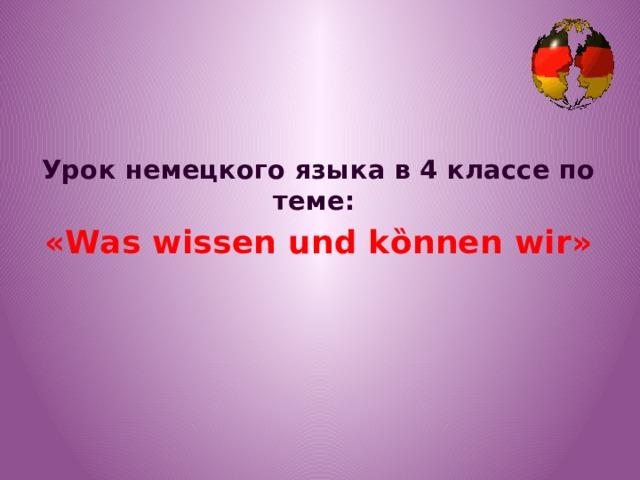 Урок немецкого языка в 4 классе по теме: «Was wissen und kȍnnen wir»