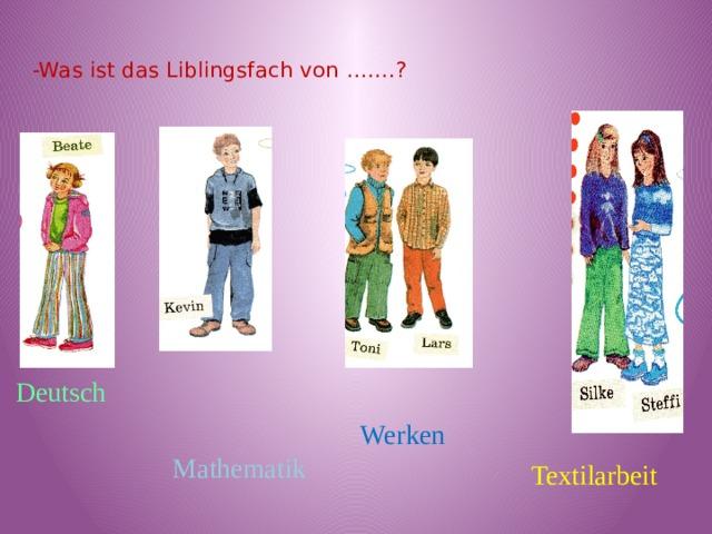 -Was ist das Liblingsfach von …….?   Deutsch  Werken  Mathematik  Textilarbeit